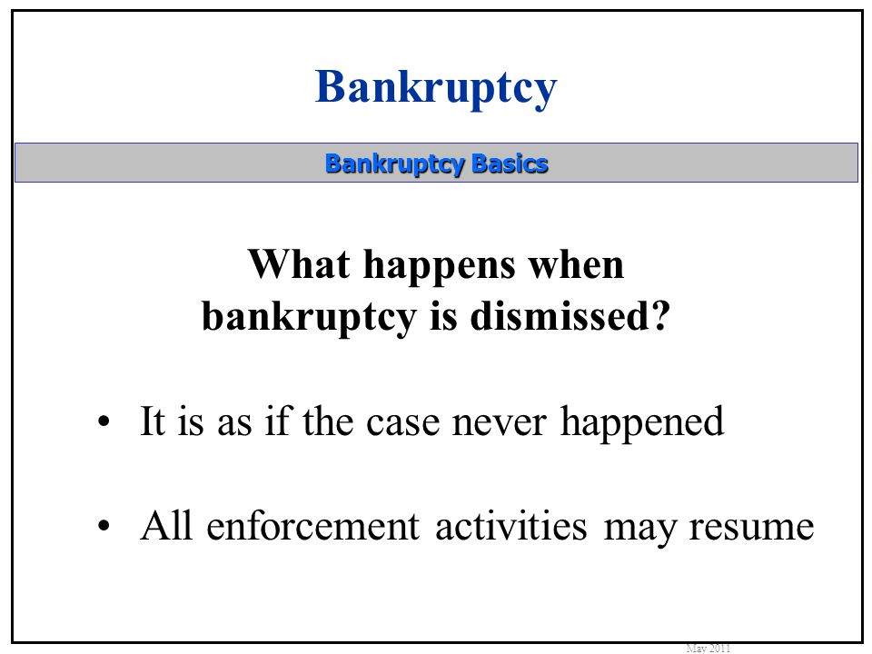 Bankruptcy May 2011 Bankruptcy Basics What happens when bankruptcy is dismissed.