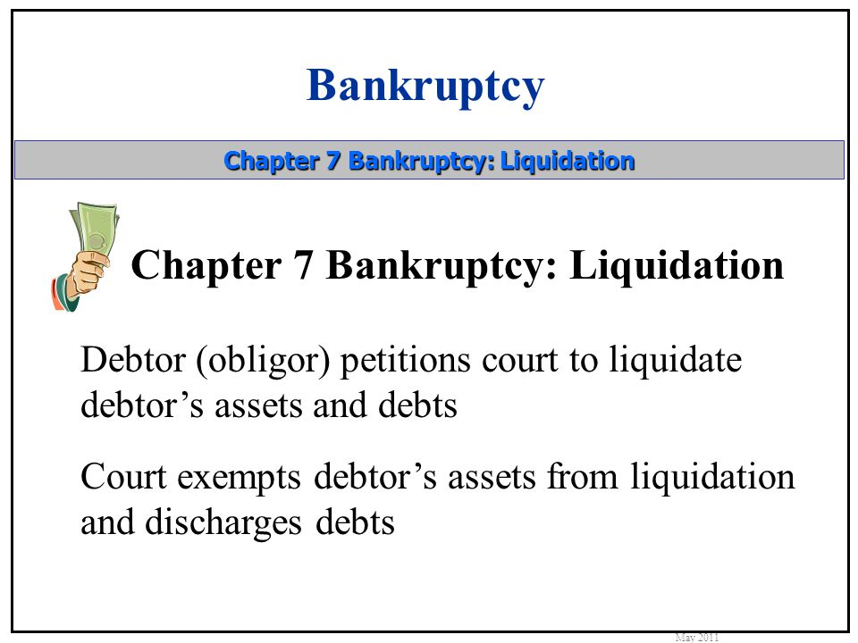 Bankruptcy May 2011 Chapter 7 Bankruptcy: Liquidation Debtor (obligor) petitions court to liquidate debtor's assets and debts Court exempts debtor's assets from liquidation and discharges debts