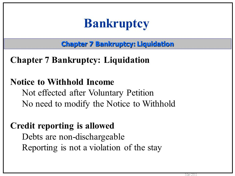 Bankruptcy May 2011 Chapter 7 Bankruptcy: Liquidation Notice to Withhold Income Not effected after Voluntary Petition No need to modify the Notice to Withhold Credit reporting is allowed Debts are non-dischargeable Reporting is not a violation of the stay