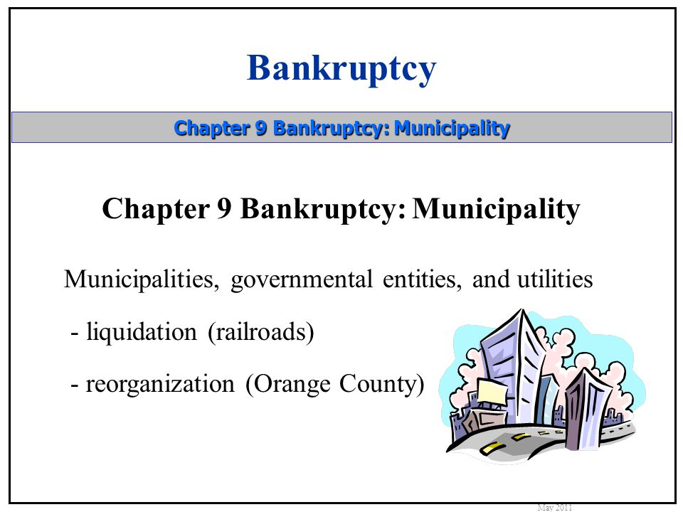 Bankruptcy May 2011 Chapter 9 Bankruptcy: Municipality Municipalities, governmental entities, and utilities - liquidation (railroads) - reorganization (Orange County)