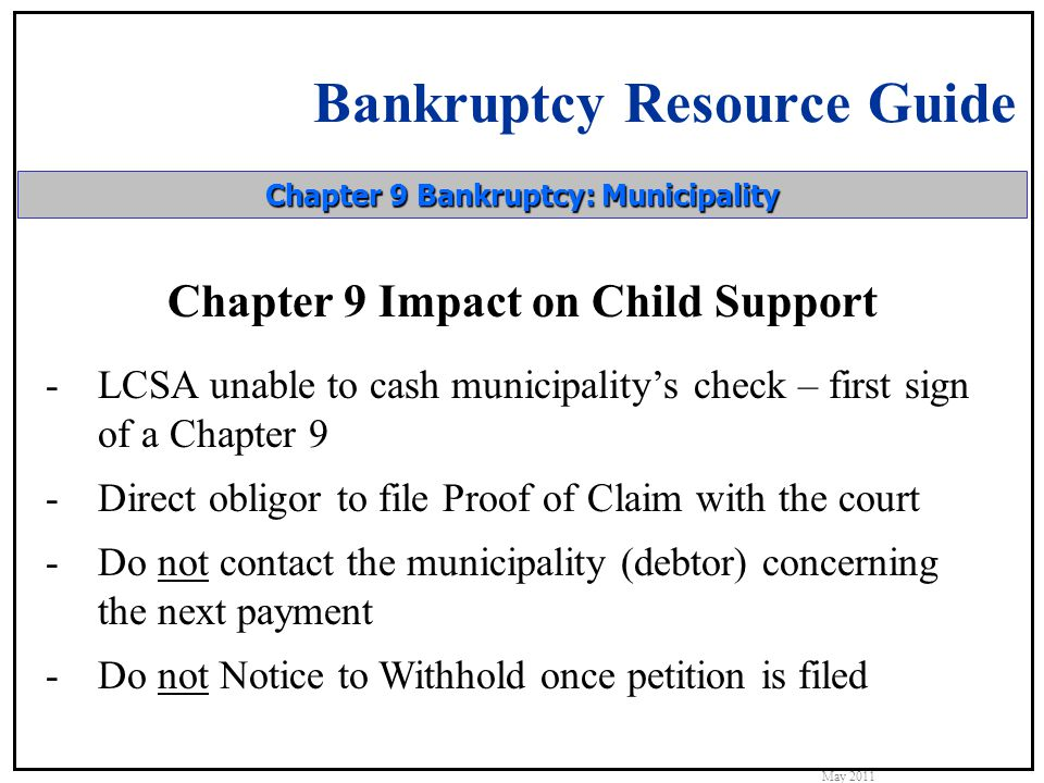 Bankruptcy Resource Guide May 2011 Chapter 9 Bankruptcy: Municipality Chapter 9 Impact on Child Support -LCSA unable to cash municipality's check – first sign of a Chapter 9 -Direct obligor to file Proof of Claim with the court -Do not contact the municipality (debtor) concerning the next payment -Do not Notice to Withhold once petition is filed