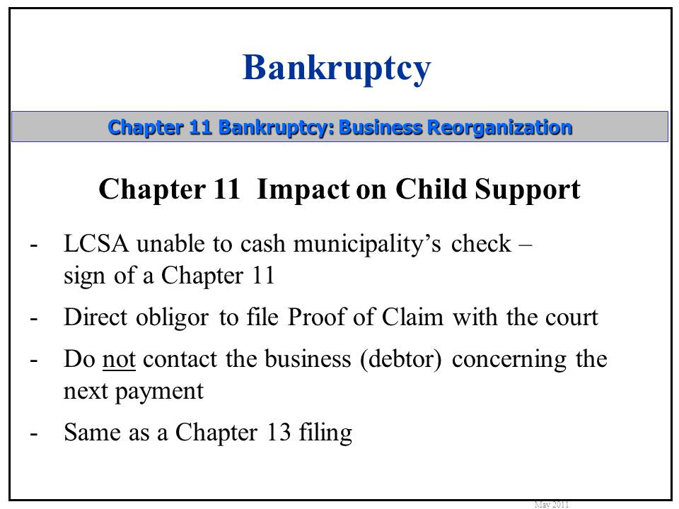 Bankruptcy May 2011 Chapter 11 Bankruptcy: Business Reorganization Chapter 11 Impact on Child Support -LCSA unable to cash municipality's check – sign of a Chapter 11 -Direct obligor to file Proof of Claim with the court -Do not contact the business (debtor) concerning the next payment -Same as a Chapter 13 filing