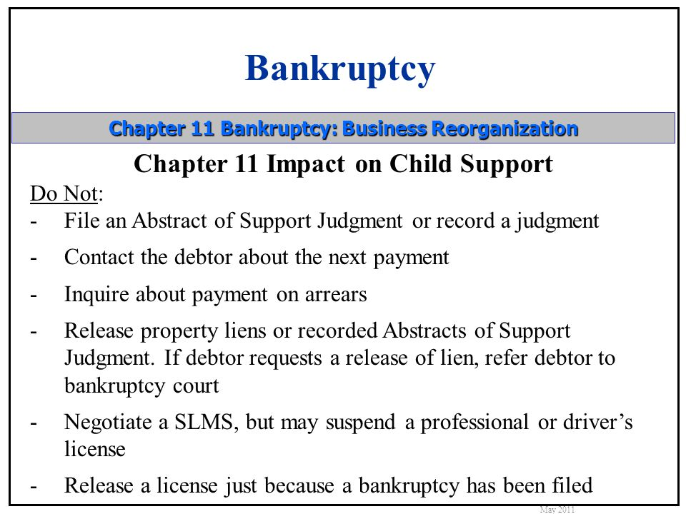 Bankruptcy May 2011 Chapter 11 Bankruptcy: Business Reorganization Chapter 11 Impact on Child Support Do Not: -File an Abstract of Support Judgment or record a judgment -Contact the debtor about the next payment -Inquire about payment on arrears -Release property liens or recorded Abstracts of Support Judgment.