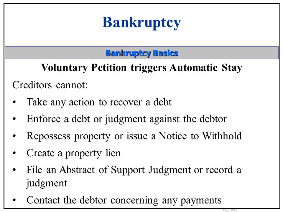 Bankruptcy May 2011 Bankruptcy Basics Voluntary Petition triggers Automatic Stay Creditors cannot: Take any action to recover a debt Enforce a debt or judgment against the debtor Repossess property or issue a Notice to Withhold Create a property lien File an Abstract of Support Judgment or record a judgment Contact the debtor concerning any payments