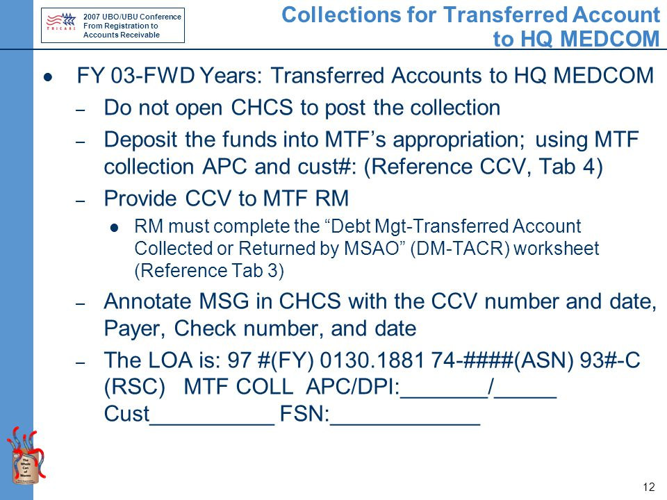 2007 UBO/UBU Conference From Registration to Accounts Receivable 12 Collections for Transferred Account to HQ MEDCOM FY 03-FWD Years: Transferred Accounts to HQ MEDCOM – Do not open CHCS to post the collection – Deposit the funds into MTF's appropriation; using MTF collection APC and cust#: (Reference CCV, Tab 4) – Provide CCV to MTF RM RM must complete the Debt Mgt-Transferred Account Collected or Returned by MSAO (DM-TACR) worksheet (Reference Tab 3) – Annotate MSG in CHCS with the CCV number and date, Payer, Check number, and date – The LOA is: 97 #(FY) 0130.1881 74-####(ASN) 93#-C (RSC) MTF COLL APC/DPI:_______/_____ Cust__________ FSN:____________