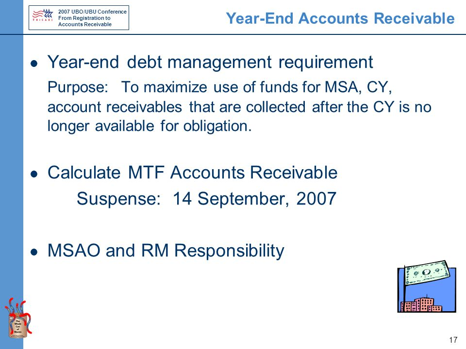 2007 UBO/UBU Conference From Registration to Accounts Receivable 17 Year-End Accounts Receivable Year-end debt management requirement Purpose: To maximize use of funds for MSA, CY, account receivables that are collected after the CY is no longer available for obligation.