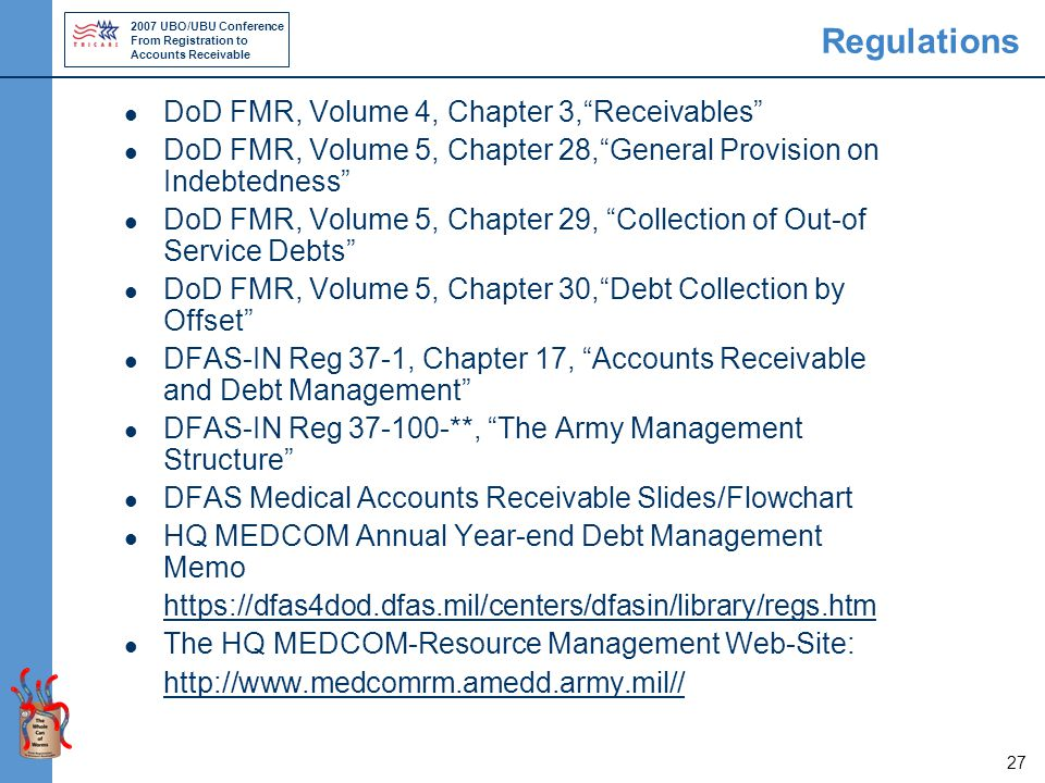 2007 UBO/UBU Conference From Registration to Accounts Receivable 27 Regulations DoD FMR, Volume 4, Chapter 3, Receivables DoD FMR, Volume 5, Chapter 28, General Provision on Indebtedness DoD FMR, Volume 5, Chapter 29, Collection of Out-of Service Debts DoD FMR, Volume 5, Chapter 30, Debt Collection by Offset DFAS-IN Reg 37-1, Chapter 17, Accounts Receivable and Debt Management DFAS-IN Reg 37-100-**, The Army Management Structure DFAS Medical Accounts Receivable Slides/Flowchart HQ MEDCOM Annual Year-end Debt Management Memo https://dfas4dod.dfas.mil/centers/dfasin/library/regs.htm The HQ MEDCOM-Resource Management Web-Site: http://www.medcomrm.amedd.army.mil//