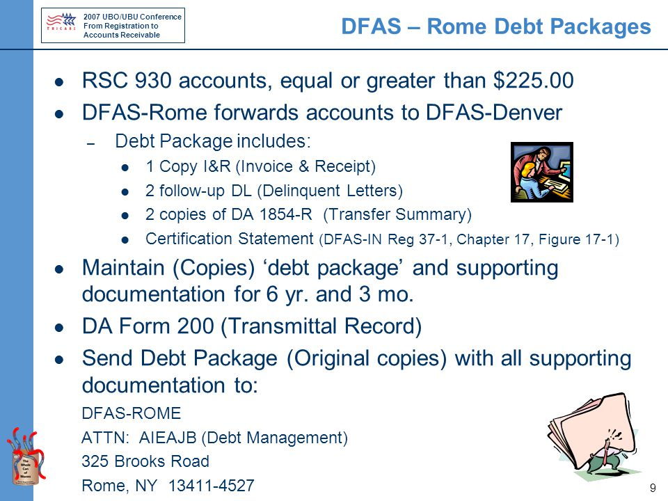 2007 UBO/UBU Conference From Registration to Accounts Receivable 9 DFAS – Rome Debt Packages RSC 930 accounts, equal or greater than $225.00 DFAS-Rome forwards accounts to DFAS-Denver – Debt Package includes: 1 Copy I&R (Invoice & Receipt) 2 follow-up DL (Delinquent Letters) 2 copies of DA 1854-R (Transfer Summary) Certification Statement (DFAS-IN Reg 37-1, Chapter 17, Figure 17-1) Maintain (Copies) 'debt package' and supporting documentation for 6 yr.