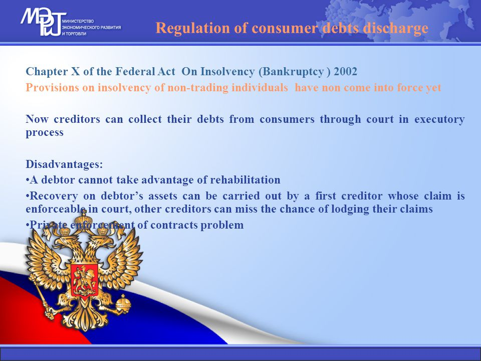 Regulation of consumer debts discharge Chapter X of the Federal Act On Insolvency (Bankruptcy ) 2002 Provisions on insolvency of non-trading individuals have non come into force yet Now creditors can collect their debts from consumers through court in executory process Disadvantages: A debtor cannot take advantage of rehabilitation Recovery on debtor's assets can be carried out by a first creditor whose claim is enforceable in court, other creditors can miss the chance of lodging their claims Private enforcement of contracts problem
