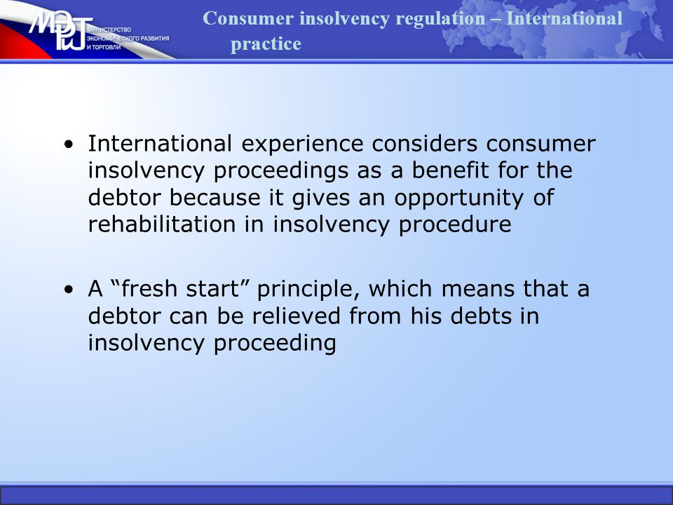 Consumer insolvency regulation – International practice International experience considers consumer insolvency proceedings as a benefit for the debtor because it gives an opportunity of rehabilitation in insolvency procedure A fresh start principle, which means that a debtor can be relieved from his debts in insolvency proceeding