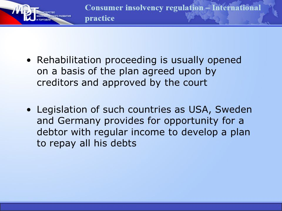 Consumer insolvency regulation – International practice Rehabilitation proceeding is usually opened on a basis of the plan agreed upon by creditors and approved by the court Legislation of such countries as USA, Sweden and Germany provides for opportunity for a debtor with regular income to develop a plan to repay all his debts