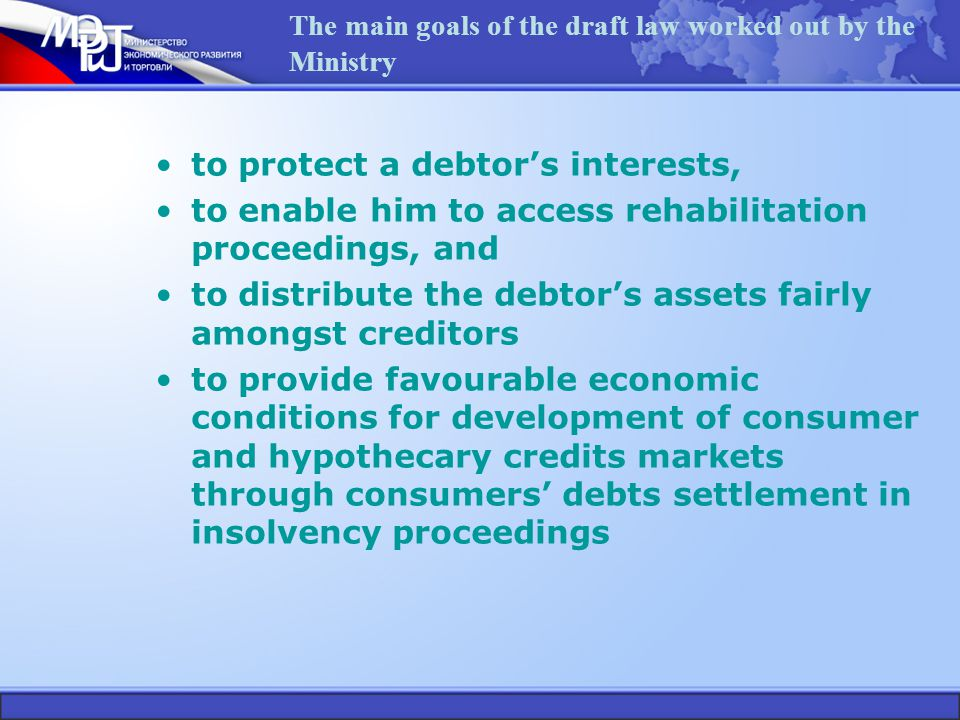 The main goals of the draft law worked out by the Ministry to protect a debtor's interests, to enable him to access rehabilitation proceedings, and to distribute the debtor's assets fairly amongst creditors to provide favourable economic conditions for development of consumer and hypothecary credits markets through consumers' debts settlement in insolvency proceedings