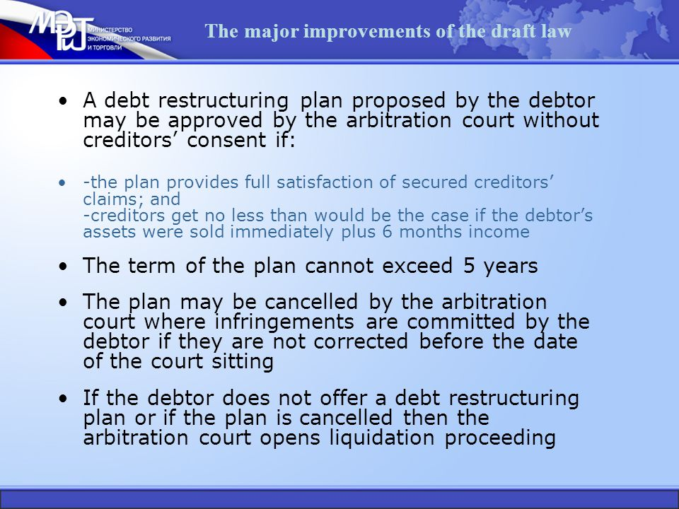 The major improvements of the draft law A debt restructuring plan proposed by the debtor may be approved by the arbitration court without creditors' consent if: -the plan provides full satisfaction of secured creditors' claims; and -creditors get no less than would be the case if the debtor's assets were sold immediately plus 6 months income The term of the plan cannot exceed 5 years The plan may be cancelled by the arbitration court where infringements are committed by the debtor if they are not corrected before the date of the court sitting If the debtor does not offer a debt restructuring plan or if the plan is cancelled then the arbitration court opens liquidation proceeding
