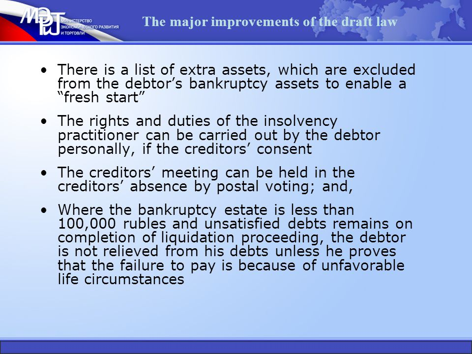The major improvements of the draft law There is a list of extra assets, which are excluded from the debtor's bankruptcy assets to enable a fresh start The rights and duties of the insolvency practitioner can be carried out by the debtor personally, if the creditors' consent The creditors' meeting can be held in the creditors' absence by postal voting; and, Where the bankruptcy estate is less than 100,000 rubles and unsatisfied debts remains on completion of liquidation proceeding, the debtor is not relieved from his debts unless he proves that the failure to pay is because of unfavorable life circumstances