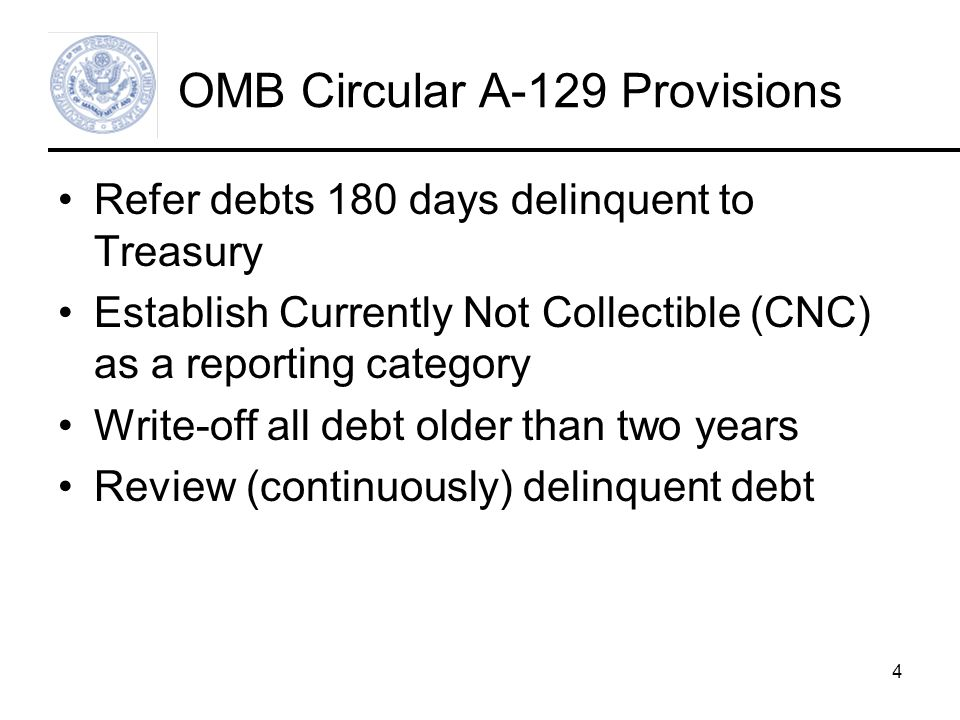 4 OMB Circular A-129 Provisions Refer debts 180 days delinquent to Treasury Establish Currently Not Collectible (CNC) as a reporting category Write-off all debt older than two years Review (continuously) delinquent debt