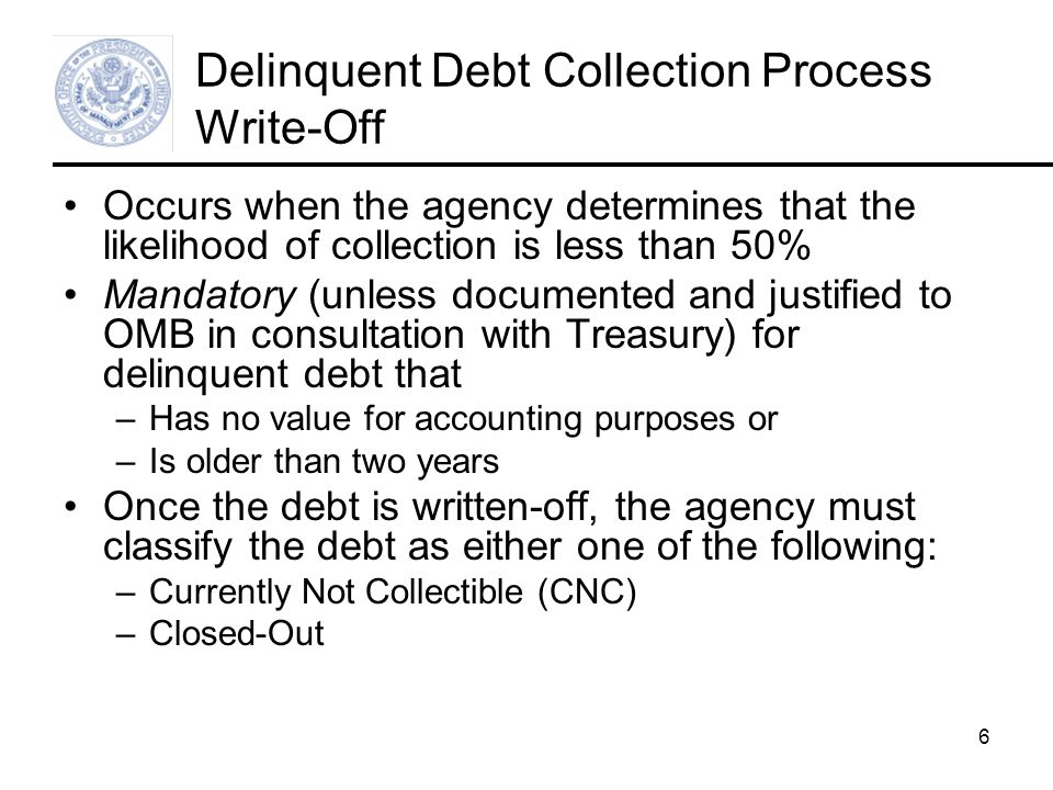 6 Delinquent Debt Collection Process Write-Off Occurs when the agency determines that the likelihood of collection is less than 50% Mandatory (unless documented and justified to OMB in consultation with Treasury) for delinquent debt that –Has no value for accounting purposes or –Is older than two years Once the debt is written-off, the agency must classify the debt as either one of the following: –Currently Not Collectible (CNC) –Closed-Out