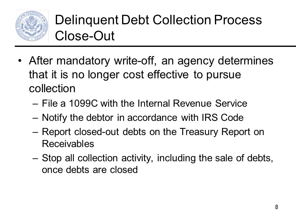 8 Delinquent Debt Collection Process Close-Out After mandatory write-off, an agency determines that it is no longer cost effective to pursue collection –File a 1099C with the Internal Revenue Service –Notify the debtor in accordance with IRS Code –Report closed-out debts on the Treasury Report on Receivables –Stop all collection activity, including the sale of debts, once debts are closed