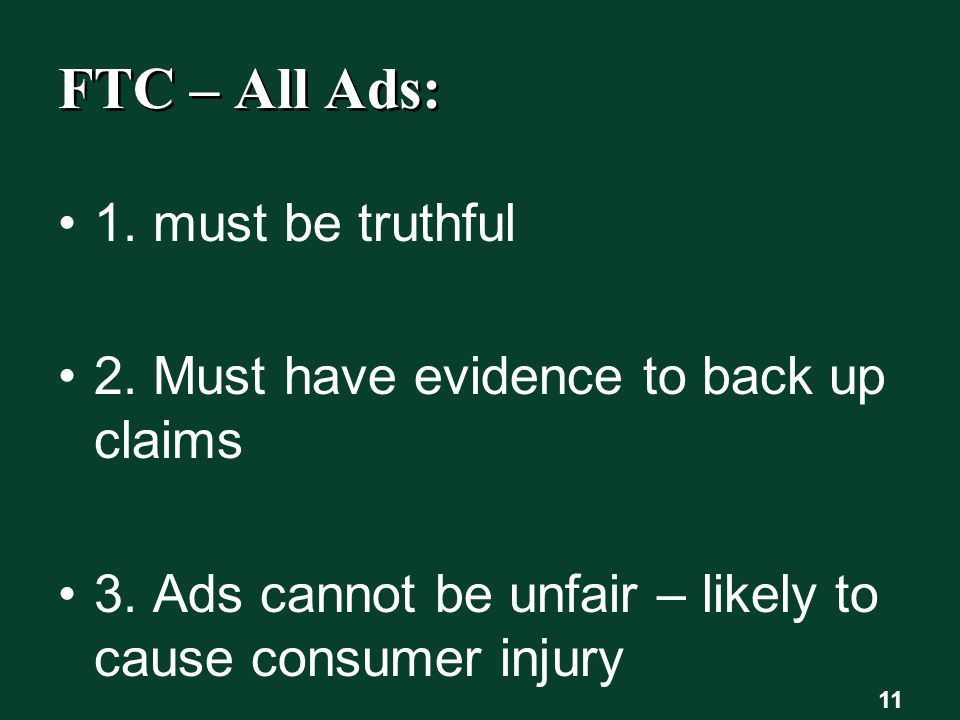 FTC – All Ads: 1. must be truthful 2. Must have evidence to back up claims 3.