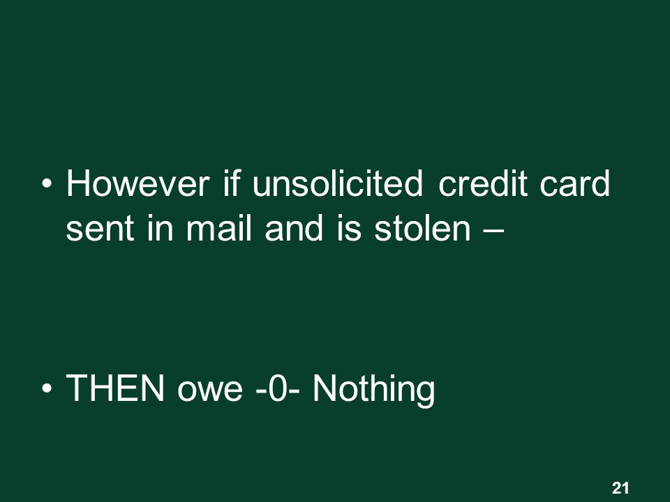 However if unsolicited credit card sent in mail and is stolen – THEN owe -0- Nothing 21