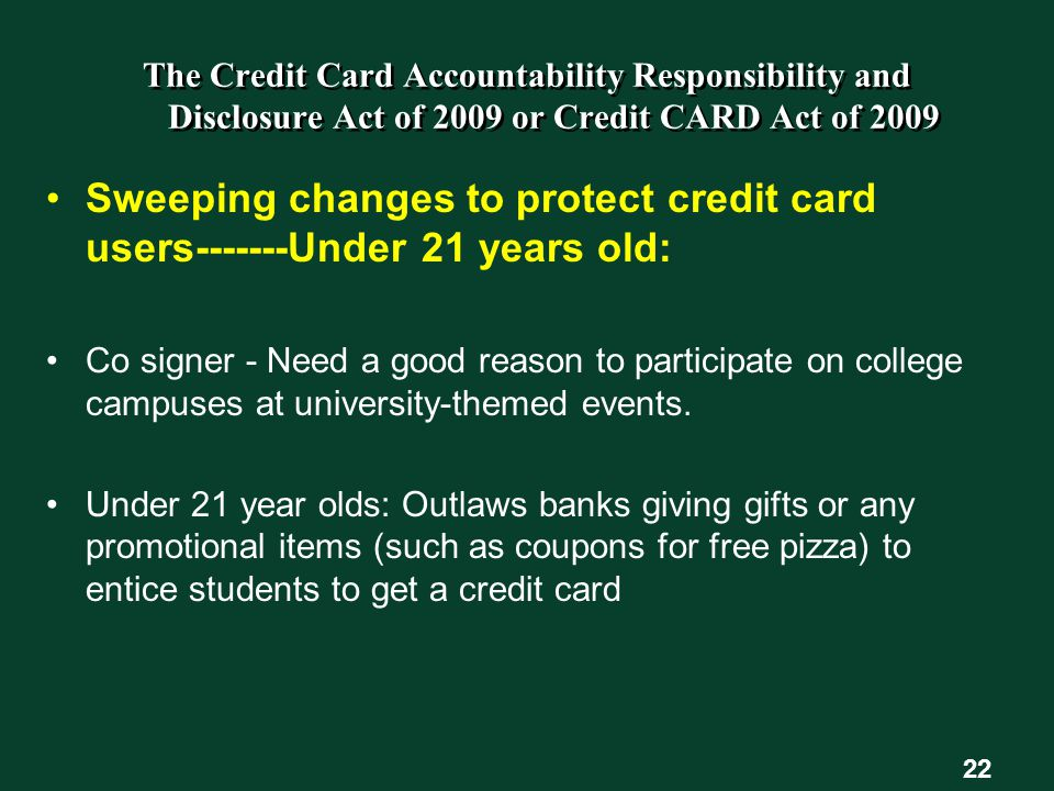 The Credit Card Accountability Responsibility and Disclosure Act of 2009 or Credit CARD Act of 2009 Sweeping changes to protect credit card users-------Under 21 years old: Co signer - Need a good reason to participate on college campuses at university-themed events.