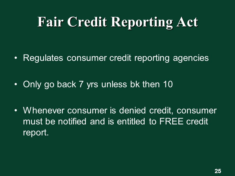 25 Fair Credit Reporting Act Regulates consumer credit reporting agencies Only go back 7 yrs unless bk then 10 Whenever consumer is denied credit, consumer must be notified and is entitled to FREE credit report.