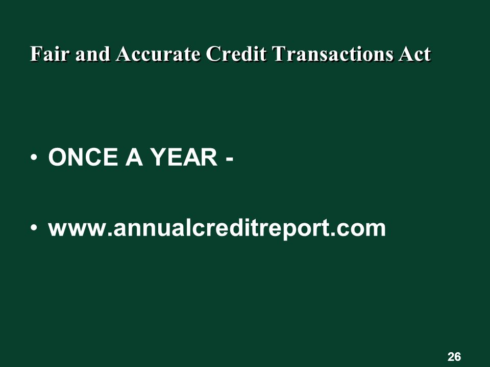 26 Fair and Accurate Credit Transactions Act ONCE A YEAR - www.annualcreditreport.com