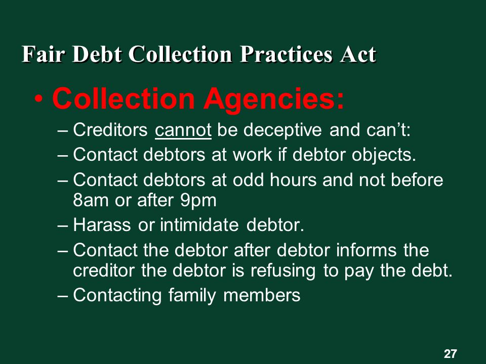 27 Fair Debt Collection Practices Act Collection Agencies: –Creditors cannot be deceptive and can't: –Contact debtors at work if debtor objects.