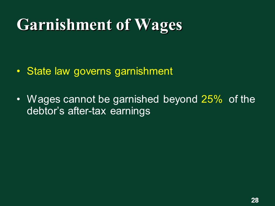 28 Garnishment of Wages State law governs garnishment Wages cannot be garnished beyond 25% of the debtor's after-tax earnings