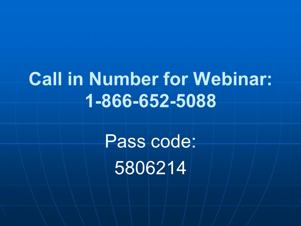 Call in Number for Webinar: 1-866-652-5088 Pass code: 5806214
