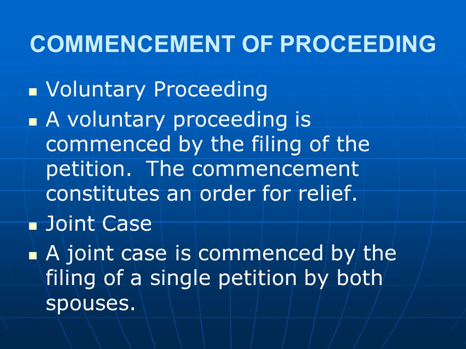 COMMENCEMENT OF PROCEEDING Voluntary Proceeding A voluntary proceeding is commenced by the filing of the petition. The commencement constitutes an ord