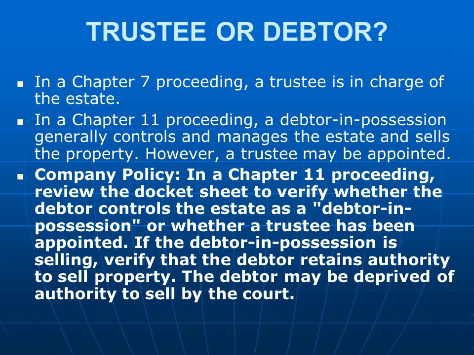 TRUSTEE OR DEBTOR? In a Chapter 7 proceeding, a trustee is in charge of the estate. In a Chapter 11 proceeding, a debtor-in-possession generally contr