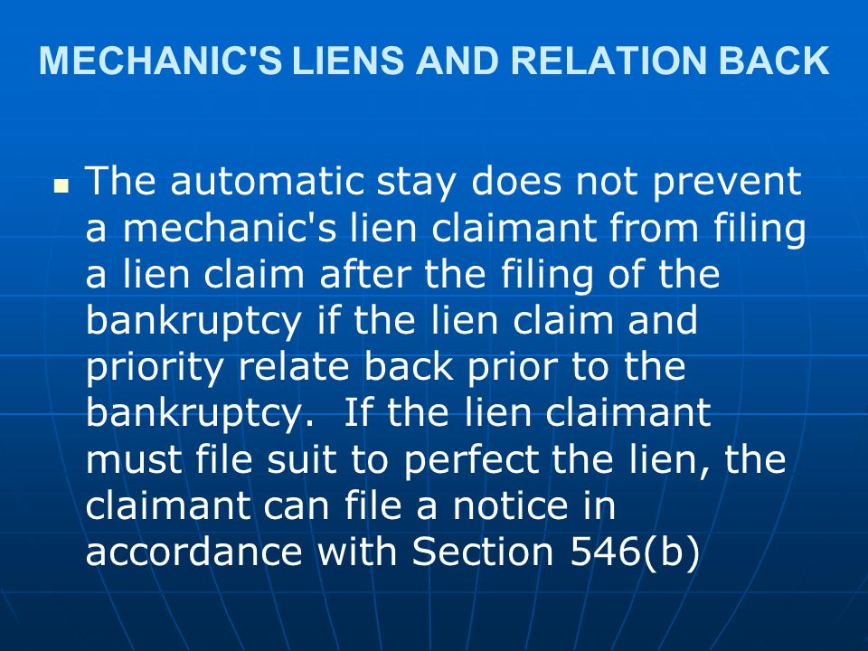 MECHANIC'S LIENS AND RELATION BACK The automatic stay does not prevent a mechanic's lien claimant from filing a lien claim after the filing of the ban