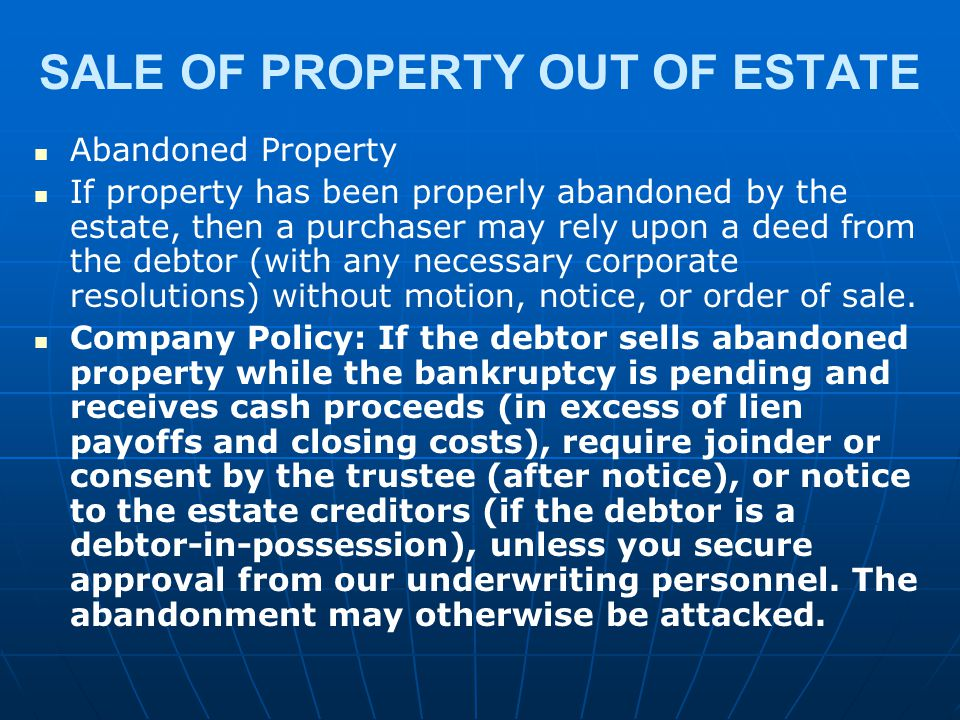 SALE OF PROPERTY OUT OF ESTATE Abandoned Property If property has been properly abandoned by the estate, then a purchaser may rely upon a deed from th