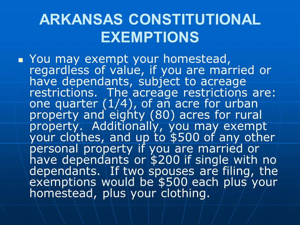 ARKANSAS CONSTITUTIONAL EXEMPTIONS You may exempt your homestead, regardless of value, if you are married or have dependants, subject to acreage restr