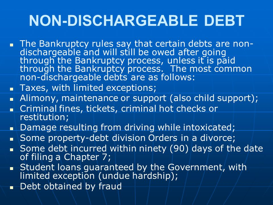 NON-DISCHARGEABLE DEBT The Bankruptcy rules say that certain debts are non- dischargeable and will still be owed after going through the Bankruptcy pr