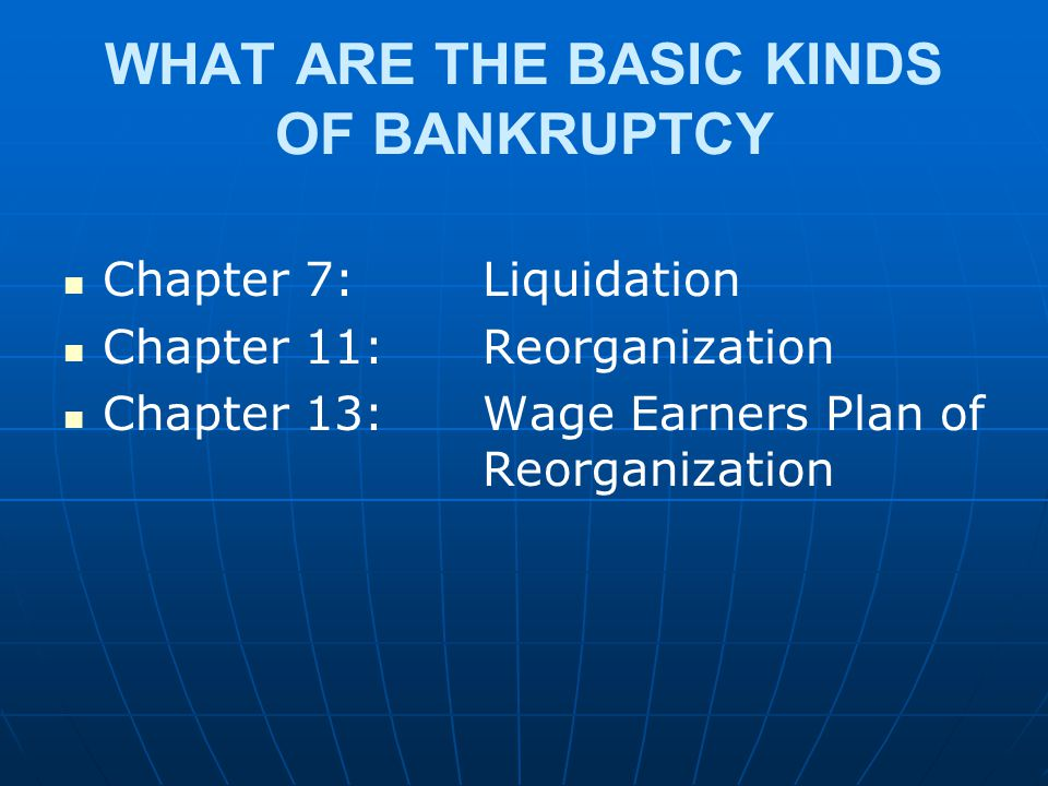 WHAT ARE THE BASIC KINDS OF BANKRUPTCY Chapter 7: Liquidation Chapter 11: Reorganization Chapter 13: Wage Earners Plan of Reorganization