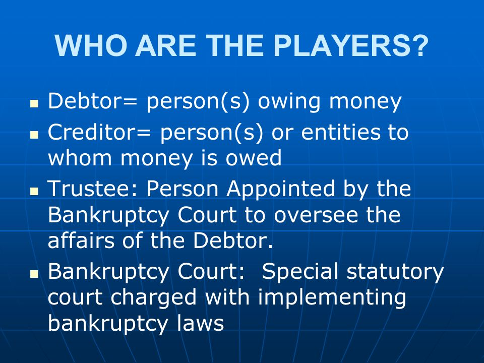 WHO ARE THE PLAYERS? Debtor= person(s) owing money Creditor= person(s) or entities to whom money is owed Trustee: Person Appointed by the Bankruptcy C