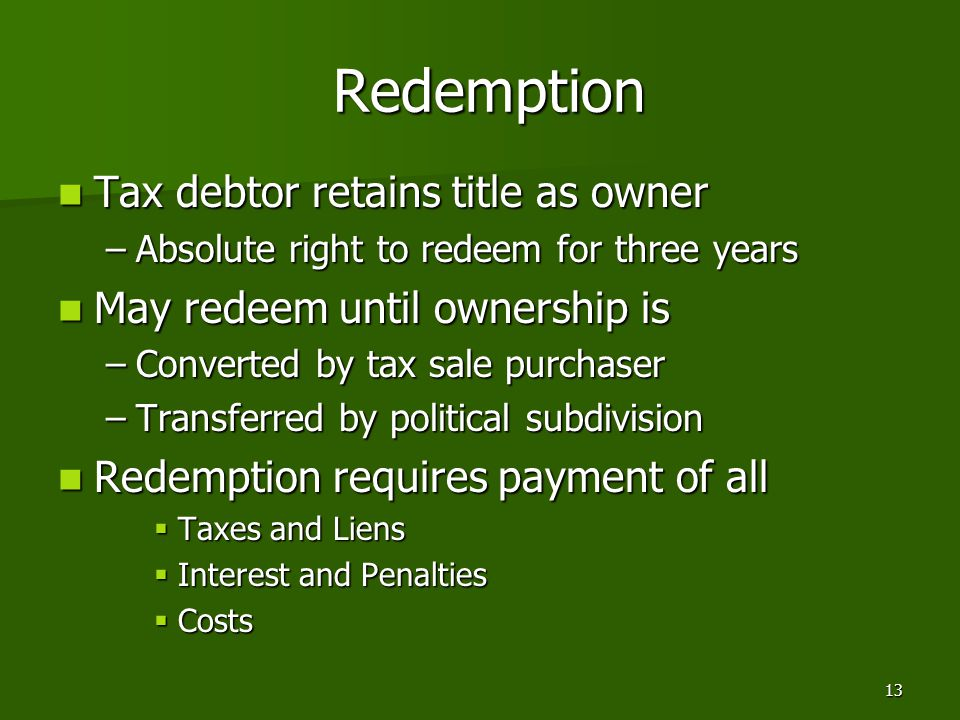 13 Redemption Redemption Tax debtor retains title as owner Tax debtor retains title as owner –Absolute right to redeem for three years May redeem unti