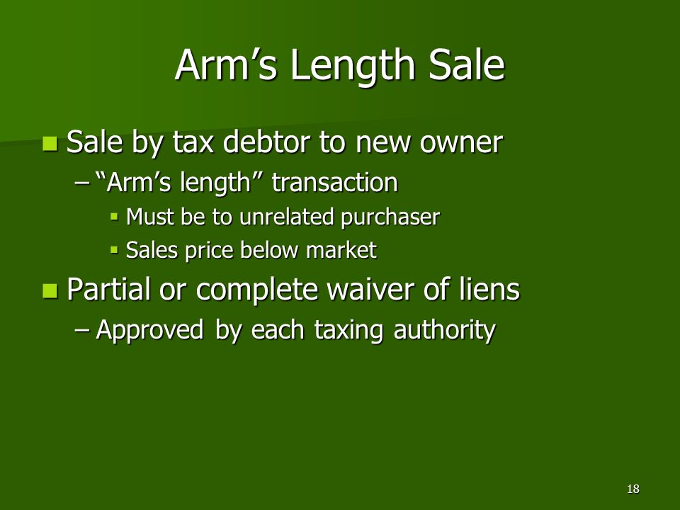 18 Arm's Length Sale Sale by tax debtor to new owner Sale by tax debtor to new owner – Arm's length transaction  Must be to unrelated purchaser  Sales price below market Partial or complete waiver of liens Partial or complete waiver of liens –Approved by each taxing authority