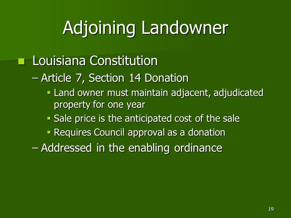 19 Adjoining Landowner Louisiana Constitution Louisiana Constitution –Article 7, Section 14 Donation  Land owner must maintain adjacent, adjudicated property for one year  Sale price is the anticipated cost of the sale  Requires Council approval as a donation –Addressed in the enabling ordinance
