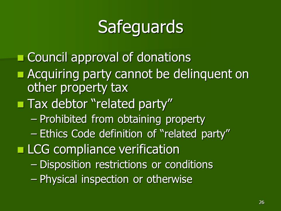 26 Safeguards Council approval of donations Council approval of donations Acquiring party cannot be delinquent on other property tax Acquiring party cannot be delinquent on other property tax Tax debtor related party Tax debtor related party –Prohibited from obtaining property –Ethics Code definition of related party LCG compliance verification LCG compliance verification –Disposition restrictions or conditions –Physical inspection or otherwise