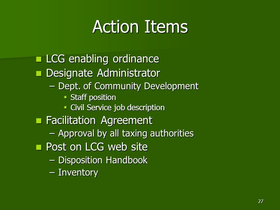 27 Action Items LCG enabling ordinance LCG enabling ordinance Designate Administrator Designate Administrator –Dept. of Community Development  Staff