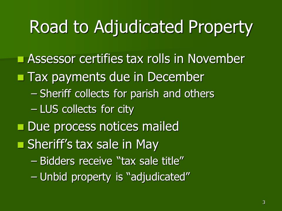 3 Road to Adjudicated Property Assessor certifies tax rolls in November Assessor certifies tax rolls in November Tax payments due in December Tax payments due in December –Sheriff collects for parish and others –LUS collects for city Due process notices mailed Due process notices mailed Sheriff's tax sale in May Sheriff's tax sale in May –Bidders receive tax sale title –Unbid property is adjudicated