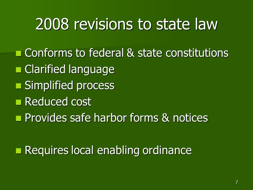 7 2008 revisions to state law Conforms to federal & state constitutions Conforms to federal & state constitutions Clarified language Clarified language Simplified process Simplified process Reduced cost Reduced cost Provides safe harbor forms & notices Provides safe harbor forms & notices Requires local enabling ordinance Requires local enabling ordinance