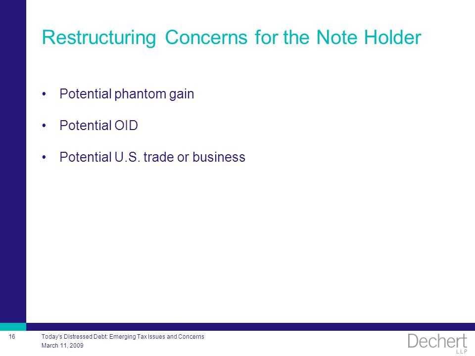 March 11, 2009 Today's Distressed Debt: Emerging Tax Issues and Concerns 16 Restructuring Concerns for the Note Holder Potential phantom gain Potentia