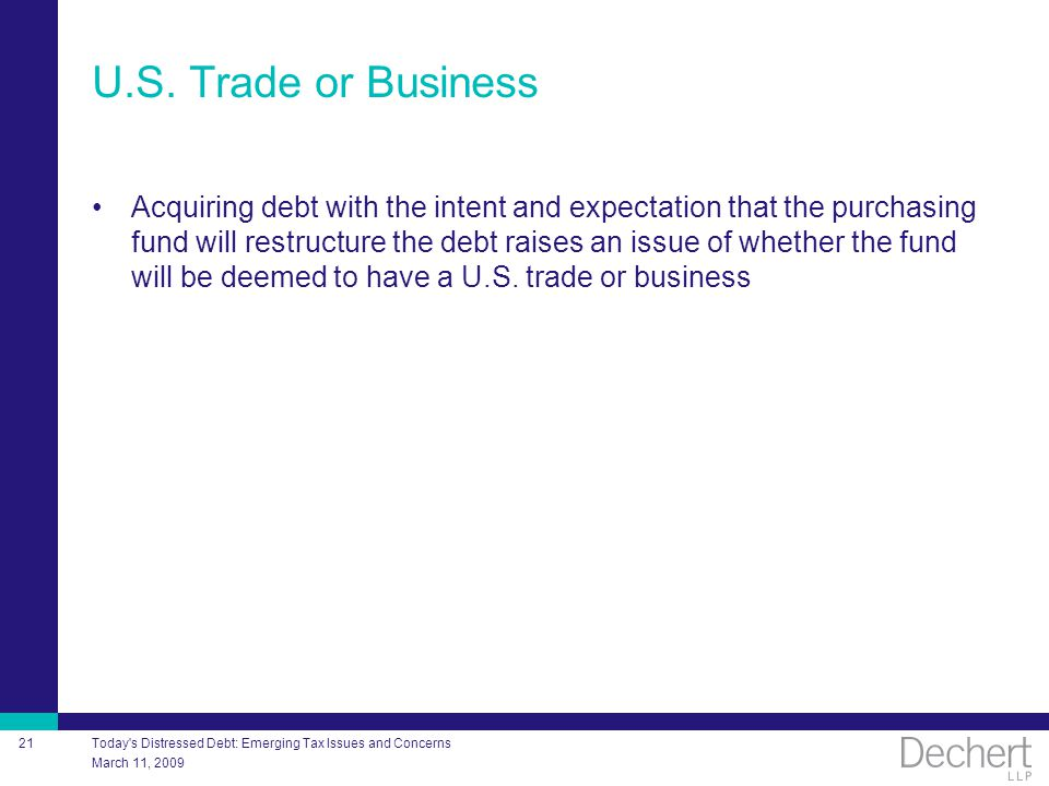 March 11, 2009 Today's Distressed Debt: Emerging Tax Issues and Concerns 21 U.S. Trade or Business Acquiring debt with the intent and expectation that