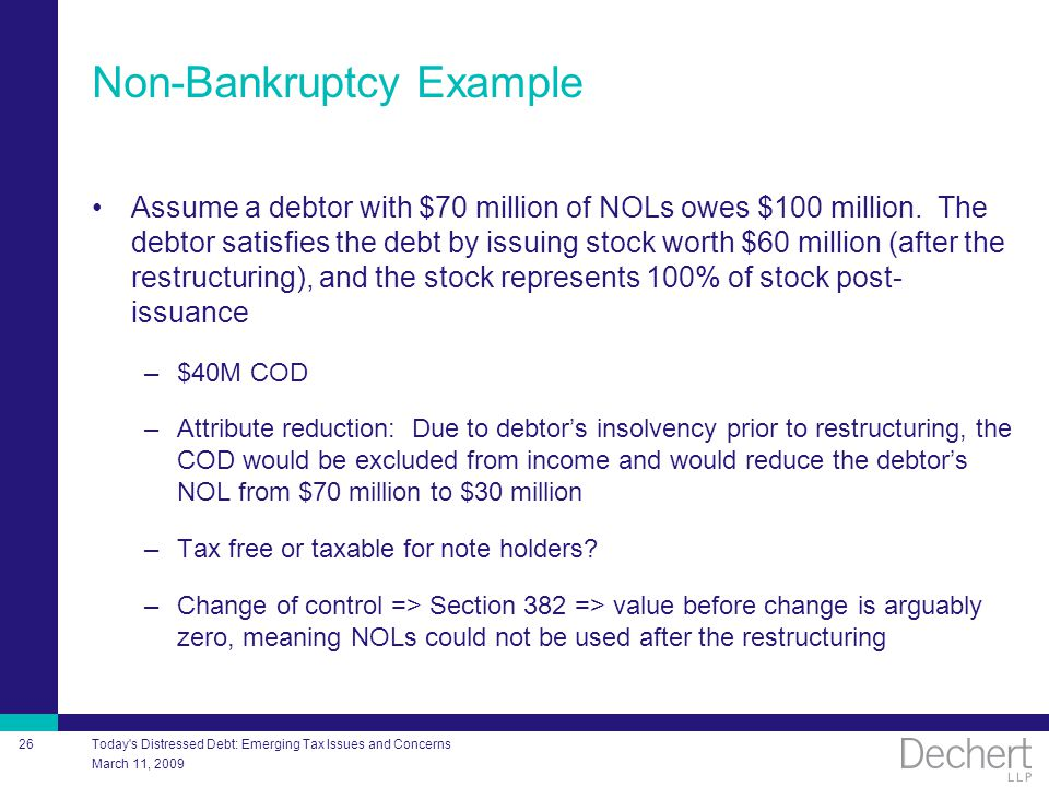 March 11, 2009 Today's Distressed Debt: Emerging Tax Issues and Concerns 26 Non-Bankruptcy Example Assume a debtor with $70 million of NOLs owes $100