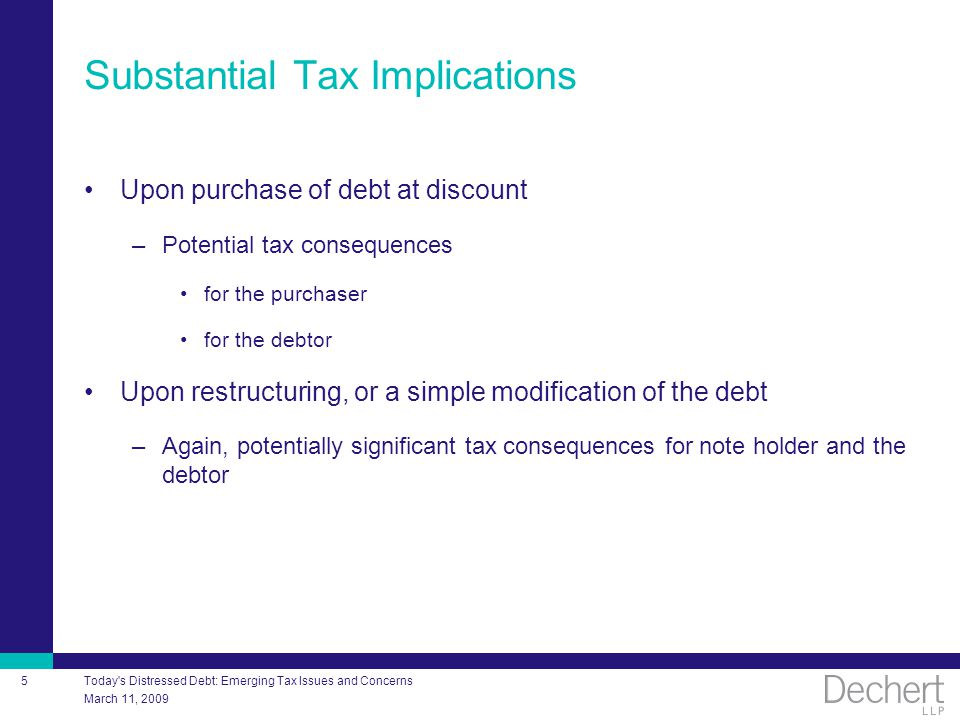 March 11, 2009 Today's Distressed Debt: Emerging Tax Issues and Concerns 5 Substantial Tax Implications Upon purchase of debt at discount –Potential t