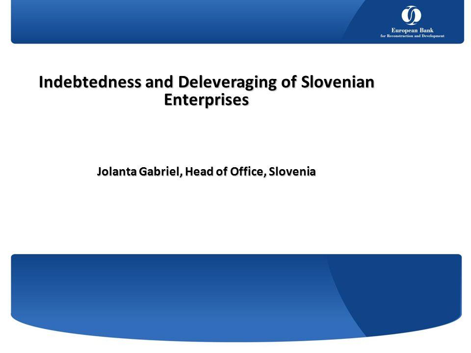 Indebtedness and Deleveraging of Slovenian Enterprises Jolanta Gabriel, Head of Office, Slovenia