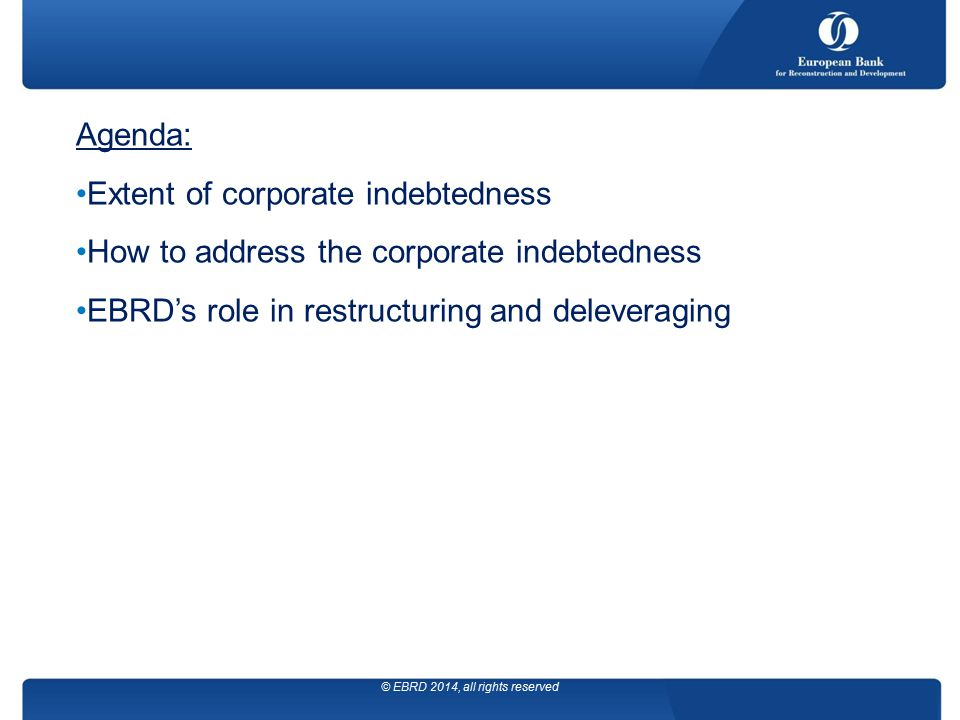 September 2013 Agenda: Extent of corporate indebtedness How to address the corporate indebtedness EBRD's role in restructuring and deleveraging © EBRD 2014, all rights reserved